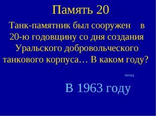 Память 20 Танк-памятник был сооружен в 20-ю годовщину со дня создания Уральск