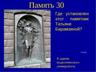 Память 30 Где установлен этот памятник Татьяне Барамзиной? назад В здании пед