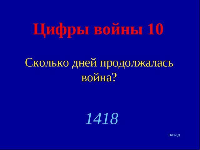 Цифры войны 10 Сколько дней продолжалась война? назад 1418