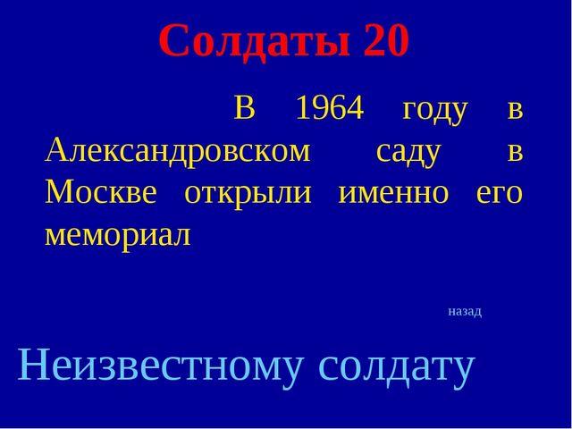 Солдаты 20 В 1964 году в Александровском саду в Москве открыли именно его мем...