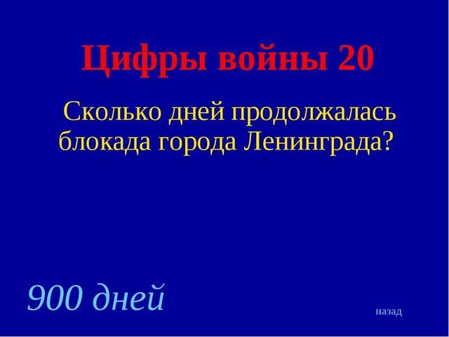 Цифры войны 20 Сколько дней продолжалась блокада города Ленинграда? назад 900...