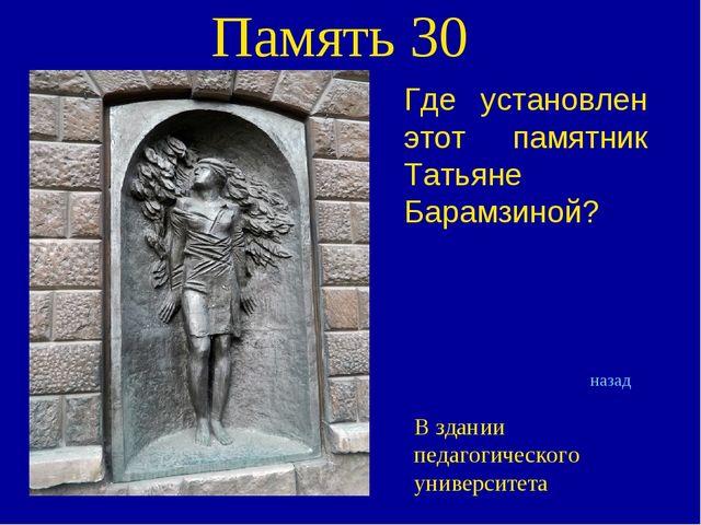 Память 30 Где установлен этот памятник Татьяне Барамзиной? назад В здании пед...