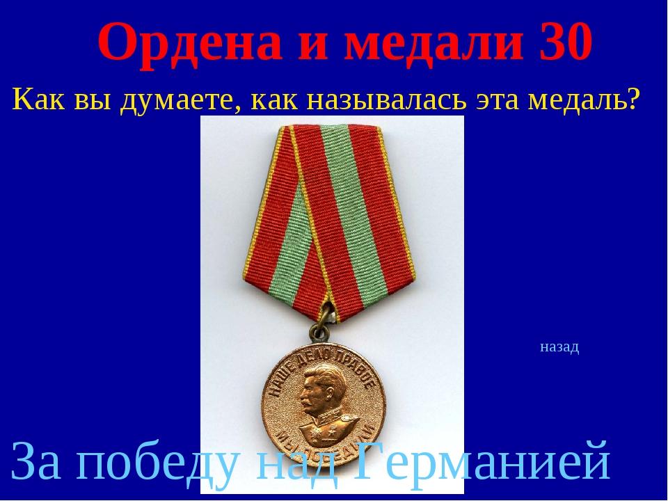 Ордена и медали 30 Как вы думаете, как называлась эта медаль? назад За победу...