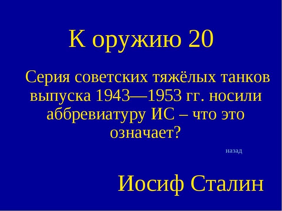 К оружию 20 Серия советских тяжёлых танков выпуска 1943—1953 гг. носили аббре...