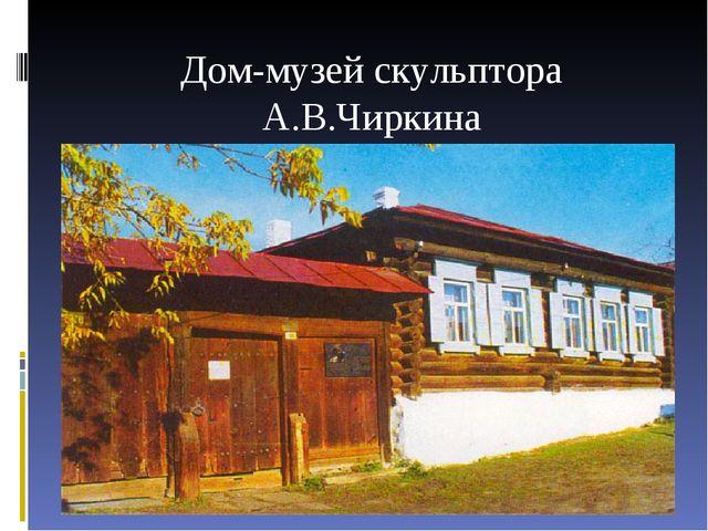 Дом-музей скульптора А.В.Чиркина