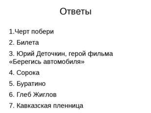 Ответы 1.Черт побери 2. Билета 3. Юрий Деточкин, герой фильма «Берегись автом