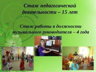 Стаж педагогической деятельности – 15 лет Стаж работы в должности музыкальног