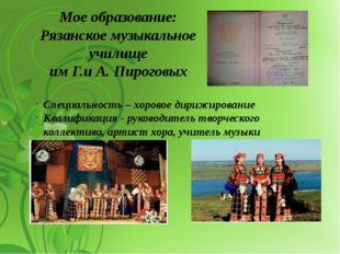 Мое образование: Рязанское музыкальное училище им Г.и А. Пироговых Специально