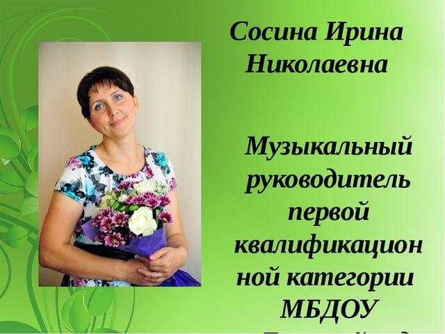 Сосина Ирина Николаевна Музыкальный руководитель первой квалификационной кате...