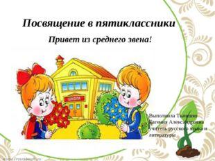 Посвящение в пятиклассники Привет из среднего звена! Выполнила Ткаченко Евге