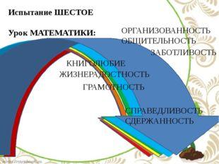 Испытание ШЕСТОЕ Урок МАТЕМАТИКИ: ОРГАНИЗОВАННОСТЬ ОБЩИТЕЛЬНОСТЬ КНИГОЛЮБИЕ
