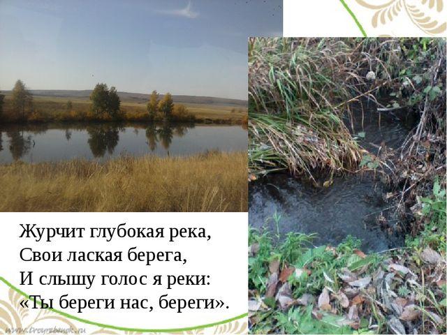 Журчит глубокая река, Свои лаская берега, И слышу голос я реки: «Ты береги н...