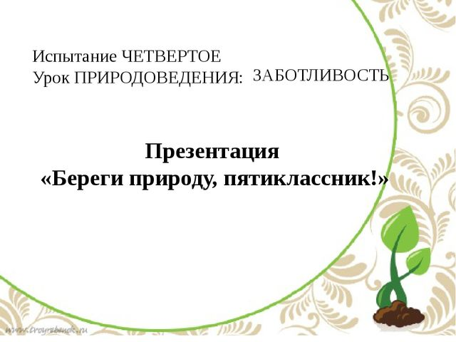 Испытание ЧЕТВЕРТОЕ Урок ПРИРОДОВЕДЕНИЯ: ЗАБОТЛИВОСТЬ Презентация «Береги пр...