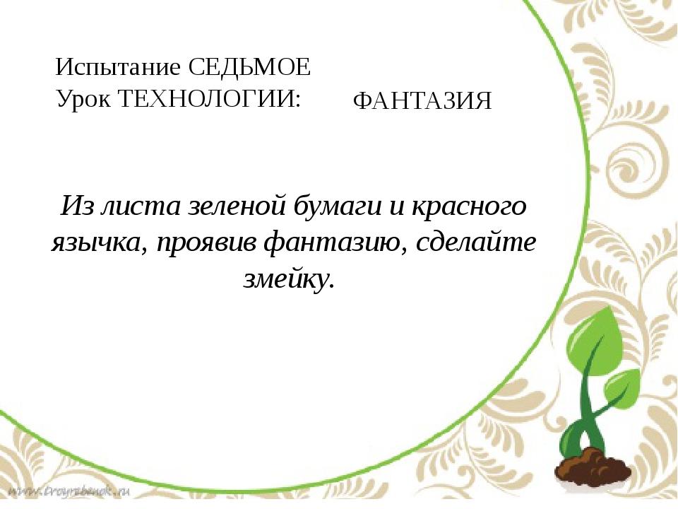 Испытание СЕДЬМОЕ Урок ТЕХНОЛОГИИ: ФАНТАЗИЯ Из листа зеленой бумаги и красно...