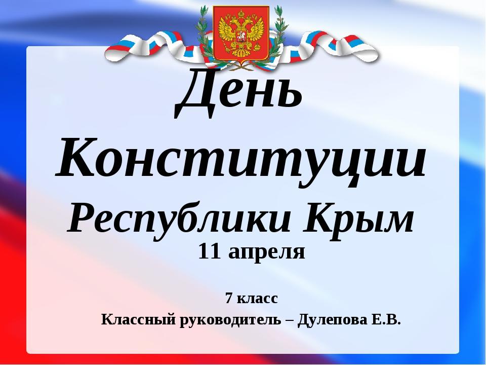 День Конституции Республики Крым 11 апреля 7 класс Классный руководитель – Д...