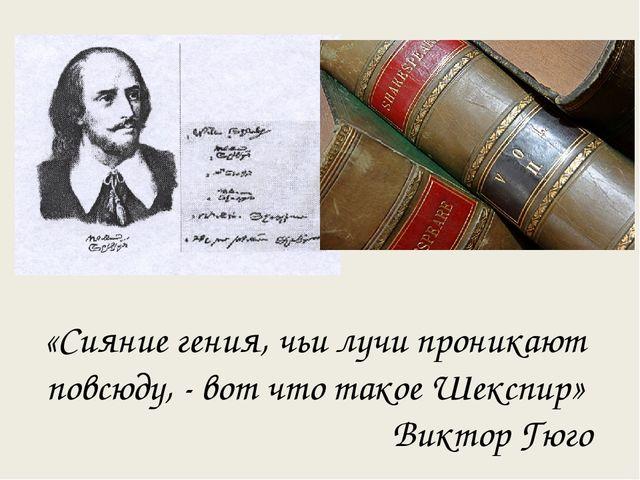 «Сияние гения, чьи лучи проникают повсюду, - вот что такое Шекспир» Виктор Гюго