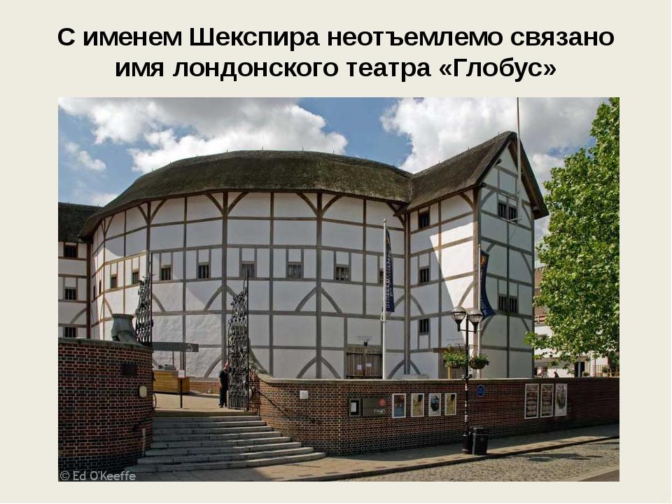 С именем Шекспира неотъемлемо связано имя лондонского театра «Глобус»