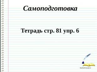 Самоподготовка Тетрадь стр. 81 упр. 6 http://ku4mina.ucoz.ru/ http://ku4mina.