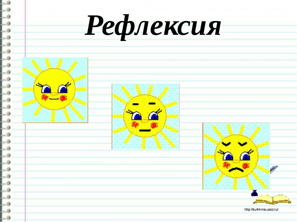 Рефлексия http://ku4mina.ucoz.ru/ http://ku4mina.ucoz.ru/