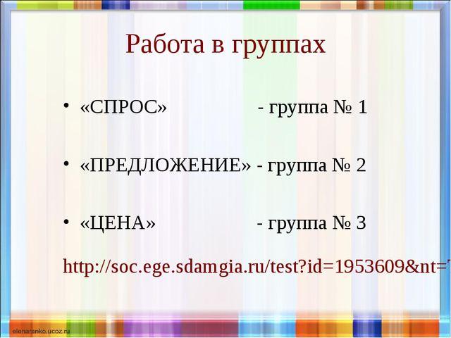 Работа в группах «СПРОС» - группа № 1 «ПРЕДЛОЖЕНИЕ» - группа № 2 «ЦЕНА» - гру...
