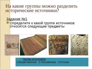 На какие группы можно разделить исторические источники? Задание №1 Определите