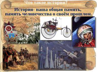 История- наша общая память, память человечества о своём прошлом. Что такое ис