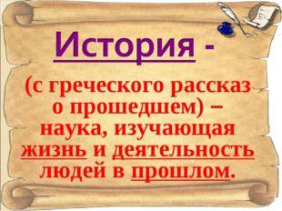 (с греческого рассказ о прошедшем) – наука, изучающая жизнь и деятельность лю