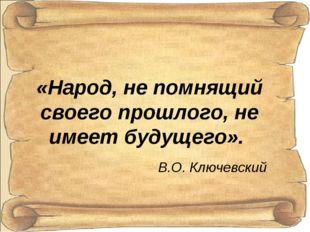 «Народ, не помнящий своего прошлого, не имеет будущего». В.О. Ключевский