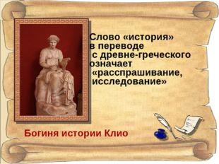 Богиня истории Клио Слово «история» в переводе с древне-греческого означает «