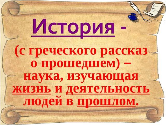(с греческого рассказ о прошедшем) – наука, изучающая жизнь и деятельность лю...