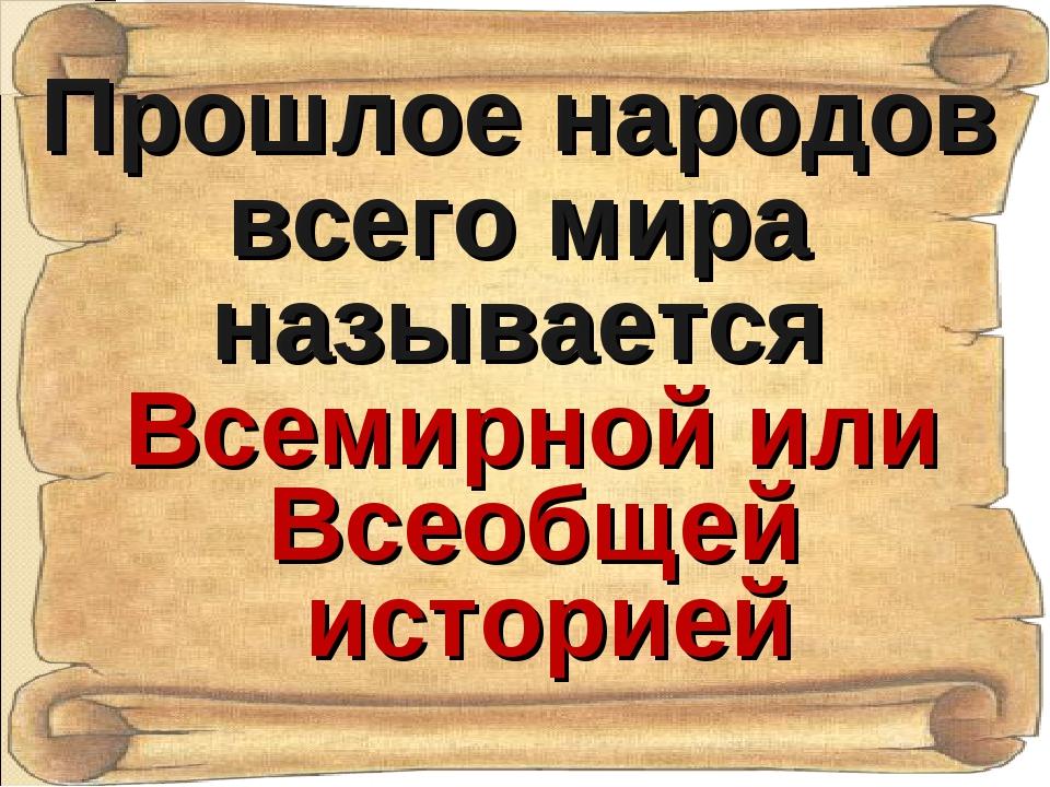 Прошлое народов всего мира называется Всемирной или Всеобщей историей