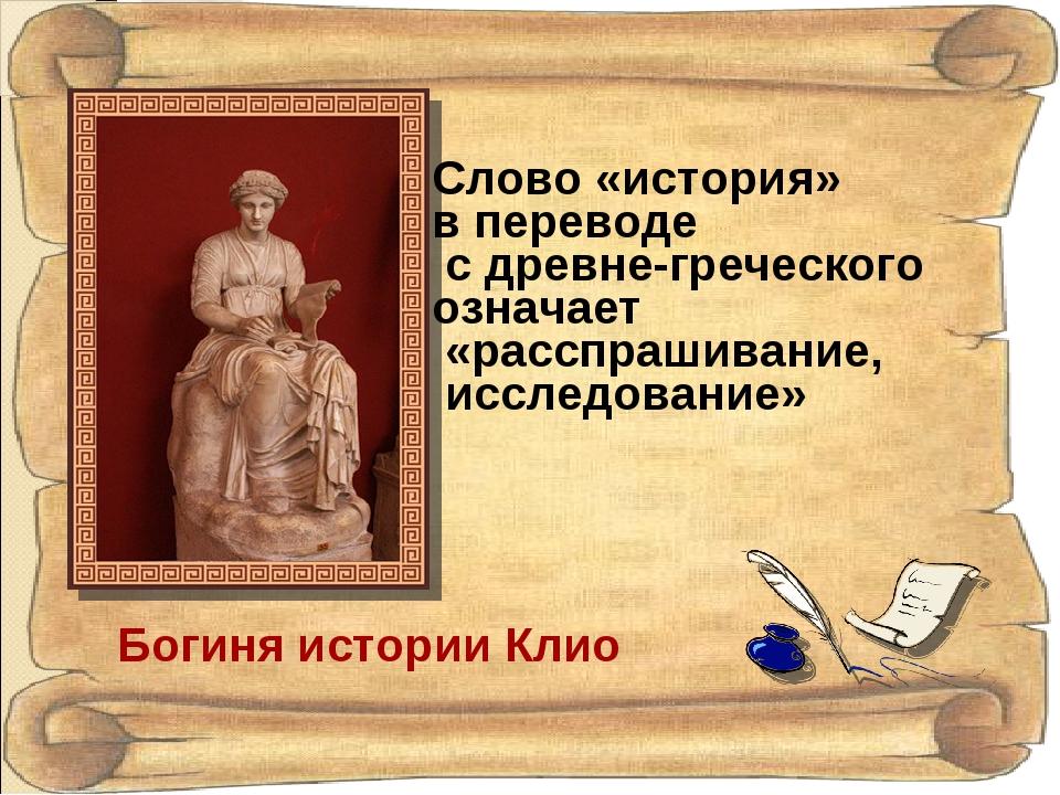 Богиня истории Клио Слово «история» в переводе с древне-греческого означает «...