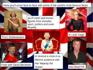 Here you'll come face-to-face with some of the world's most famous faces. Fro