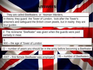 Answers They are called Beefeaters or Yeoman Warders. 3. 900 – the age of Tow