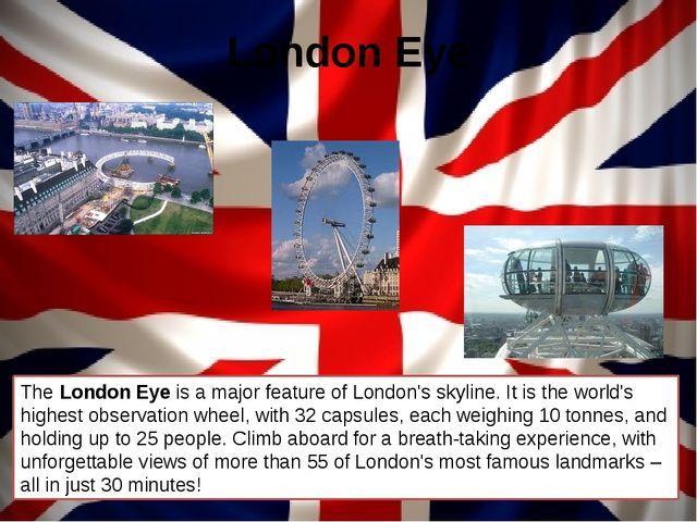 London Eye The London Eye is a major feature of London's skyline. It is the w...