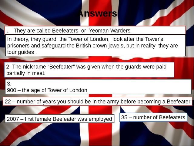 Answers They are called Beefeaters or Yeoman Warders. 3. 900 – the age of Tow...