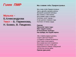 Гимн ПМР Музыка – Б.Александрова Текст – Б. Парменова, Н. Божко, В. Пищенко.