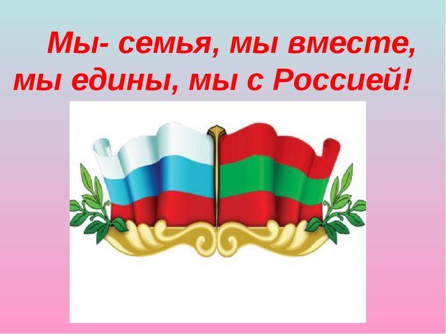 Мы- семья, мы вместе, мы едины, мы с Россией!