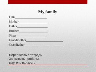 Переписать в тетрадь Заполнить пробелы выучить наизусть My family I am_______