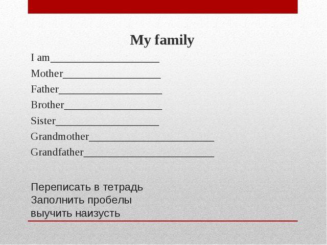 Переписать в тетрадь Заполнить пробелы выучить наизусть My family I am_______...
