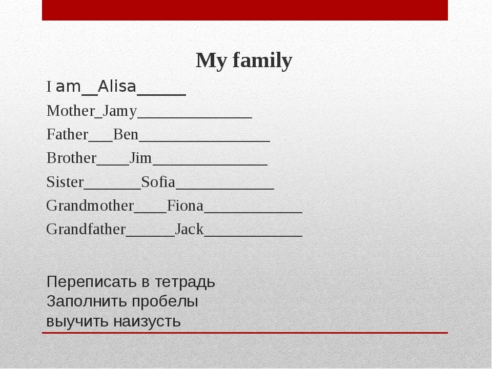 Переписать в тетрадь Заполнить пробелы выучить наизусть My family I am__Alisa...