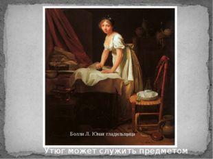 Болли Л. Юная гладильщица Утюг может служить предметом вдохновения для художн