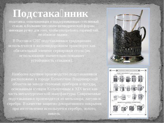 Подстака́нник— подставка, охватывающая и поддерживающая стеклянный стакан, в...