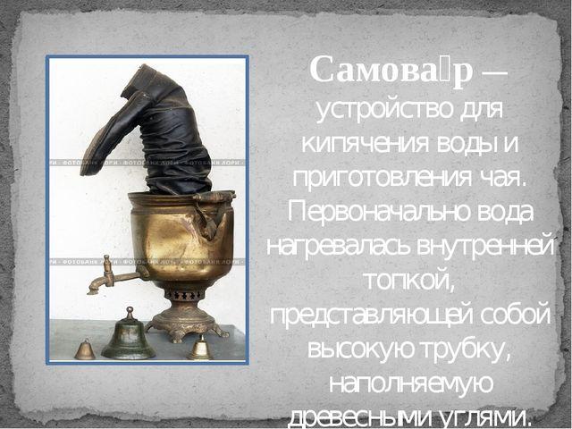 Самова́р— устройство для кипячения воды и приготовления чая. Первоначально...