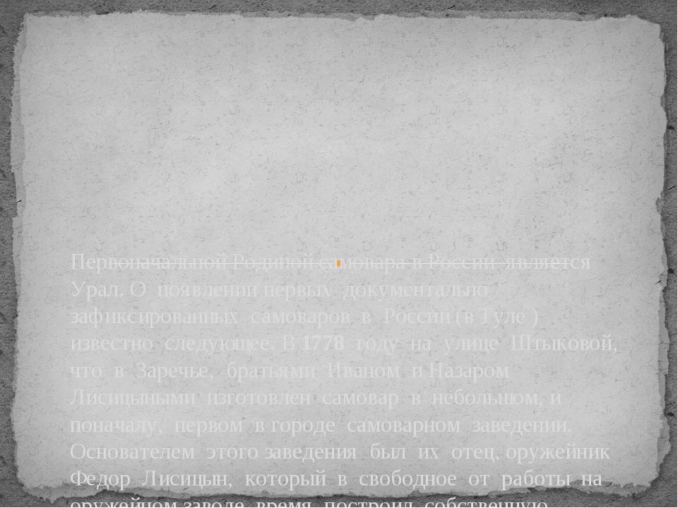 Первоначальной Родиной самовара в России является Урал. О появлении первых д...