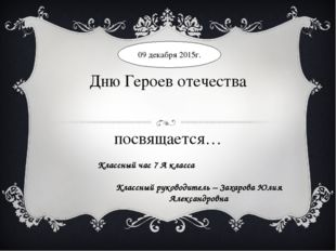 Дню Героев отечества посвящается… Классный час 7 А класса Классный руководите