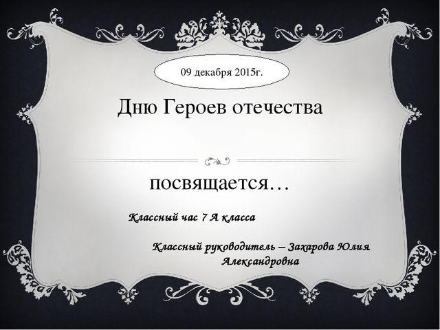 Дню Героев отечества посвящается… Классный час 7 А класса Классный руководите...