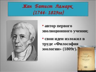 Жан Батист Ламарк (1744- 1829гг) автор первого эволюционного учения; свои иде