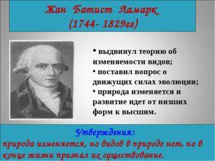 Жан Батист Ламарк (1744- 1829гг) выдвинул теорию об изменяемости видов; поста