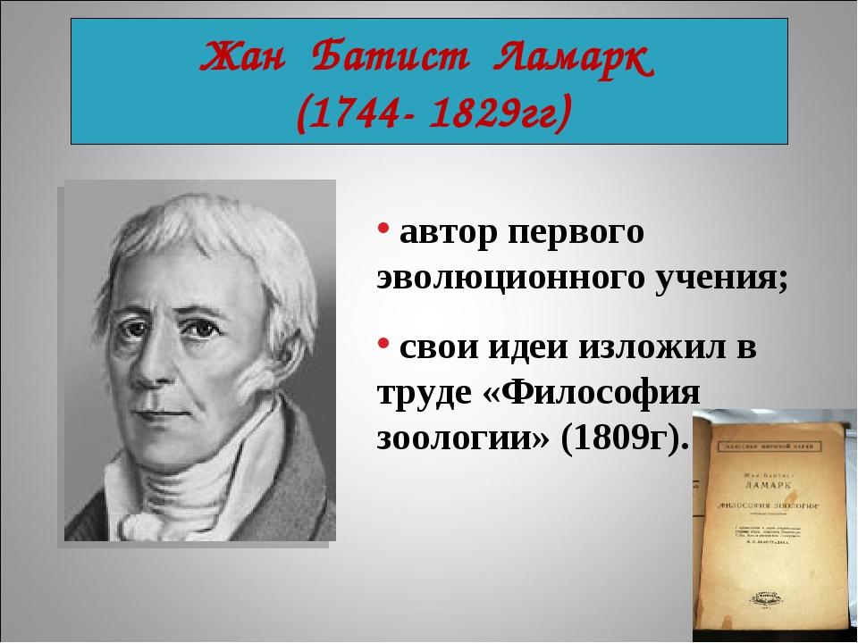 Жан Батист Ламарк (1744- 1829гг) автор первого эволюционного учения; свои иде...